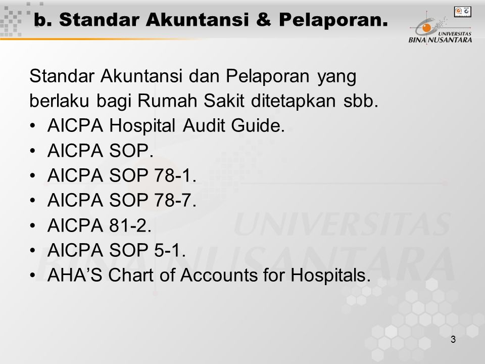 3 b. Standar Akuntansi & Pelaporan. Standar Akuntansi dan Pelaporan yang berlaku bagi Rumah Sakit ditetapkan sbb. AICPA Hospital Audit Guide. AICPA SO