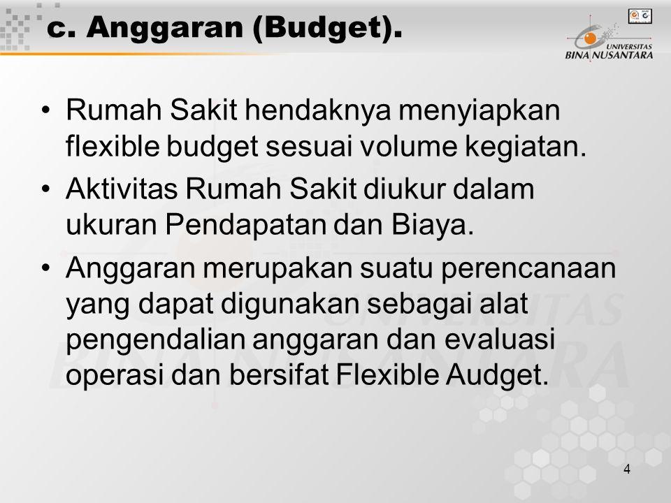 4 c. Anggaran (Budget). Rumah Sakit hendaknya menyiapkan flexible budget sesuai volume kegiatan. Aktivitas Rumah Sakit diukur dalam ukuran Pendapatan