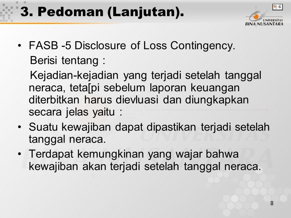 8 3. Pedoman (Lanjutan). FASB -5 Disclosure of Loss Contingency. Berisi tentang : Kejadian-kejadian yang terjadi setelah tanggal neraca, teta[pi sebel