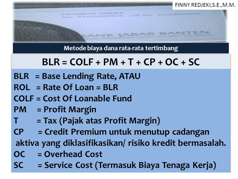 Metode biaya dana rata-rata tertimbang BLR = COLF + PM + T + CP + OC + SC BLR = Base Lending Rate, ATAU ROL = Rate Of Loan = BLR COLF = Cost Of Loanab