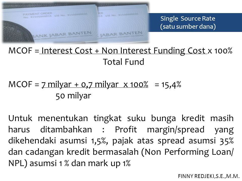 Single Source Rate (satu sumber dana) MCOF = Interest Cost + Non Interest Funding Cost x 100% Total Fund MCOF = 7 milyar + 0,7 milyar x 100% = 15,4% 5