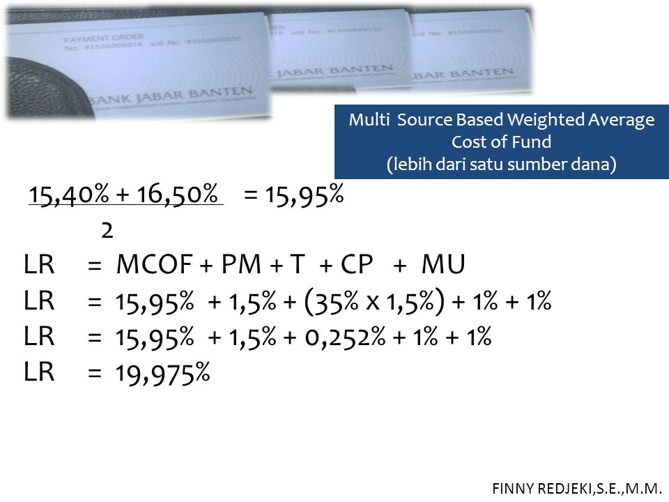 Multi Source Based Weighted Average Cost of Fund (lebih dari satu sumber dana) 15,40% + 16,50% = 15,95% 2 LR = MCOF + PM + T + CP + MU LR = 15,95% + 1,5% + (35% x 1,5%) + 1% + 1% LR = 15,95% + 1,5% + 0,252% + 1% + 1% LR = 19,975% FINNY REDJEKI,S.E.,M.M.