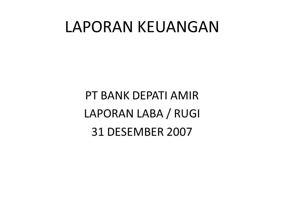 LAPORAN KEUANGAN PT BANK DEPATI AMIR LAPORAN LABA / RUGI 31 DESEMBER 2007