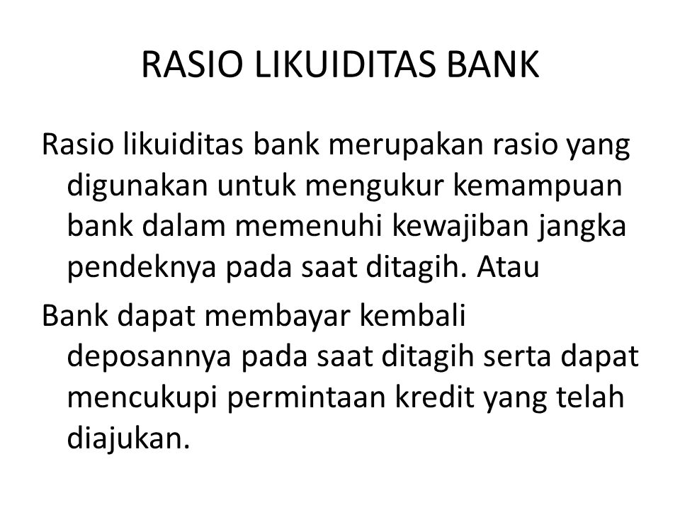 RASIO LIKUIDITAS BANK Rasio likuiditas bank merupakan rasio yang digunakan untuk mengukur kemampuan bank dalam memenuhi kewajiban jangka pendeknya pad