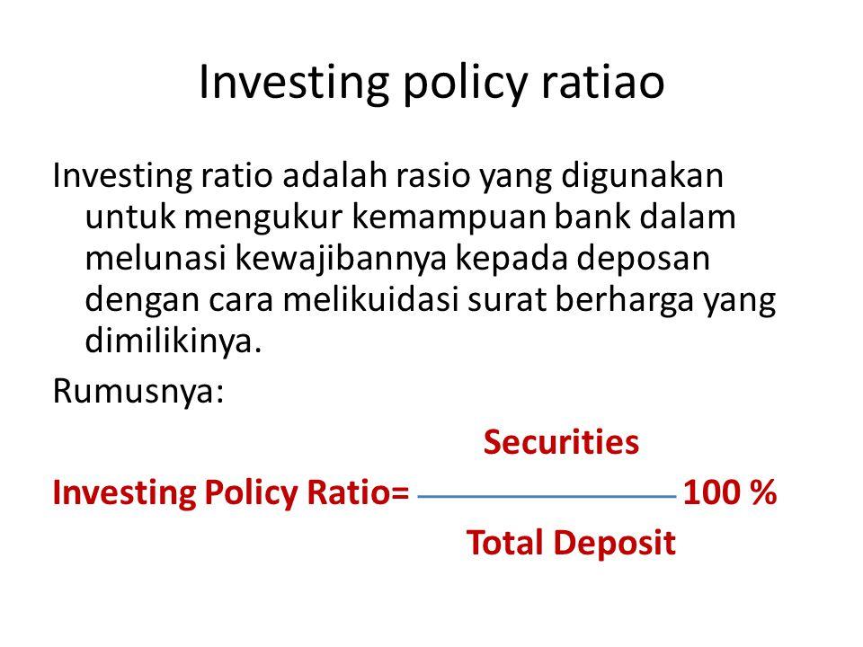 Investing policy ratiao Investing ratio adalah rasio yang digunakan untuk mengukur kemampuan bank dalam melunasi kewajibannya kepada deposan dengan ca