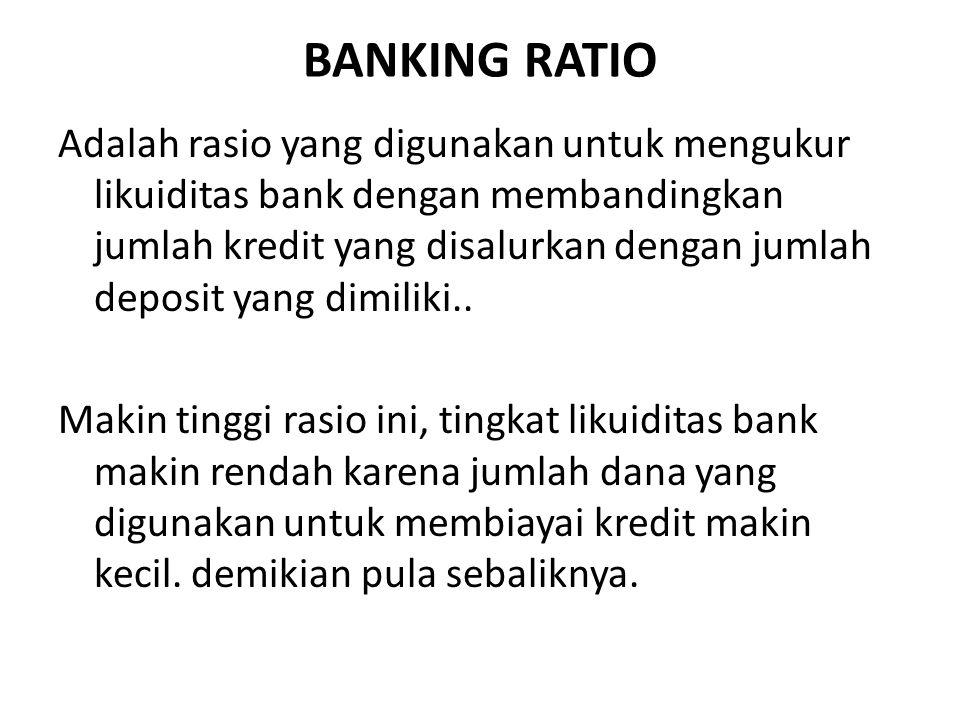 BANKING RATIO Adalah rasio yang digunakan untuk mengukur likuiditas bank dengan membandingkan jumlah kredit yang disalurkan dengan jumlah deposit yang