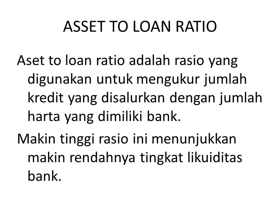 ASSET TO LOAN RATIO Aset to loan ratio adalah rasio yang digunakan untuk mengukur jumlah kredit yang disalurkan dengan jumlah harta yang dimiliki bank