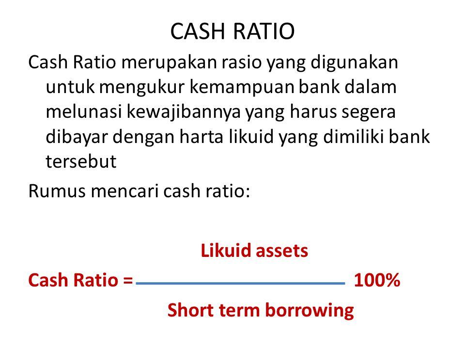 CASH RATIO Cash Ratio merupakan rasio yang digunakan untuk mengukur kemampuan bank dalam melunasi kewajibannya yang harus segera dibayar dengan harta