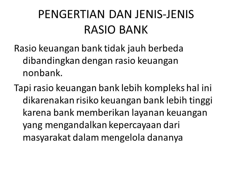 PENGERTIAN DAN JENIS-JENIS RASIO BANK Rasio keuangan bank tidak jauh berbeda dibandingkan dengan rasio keuangan nonbank. Tapi rasio keuangan bank lebi