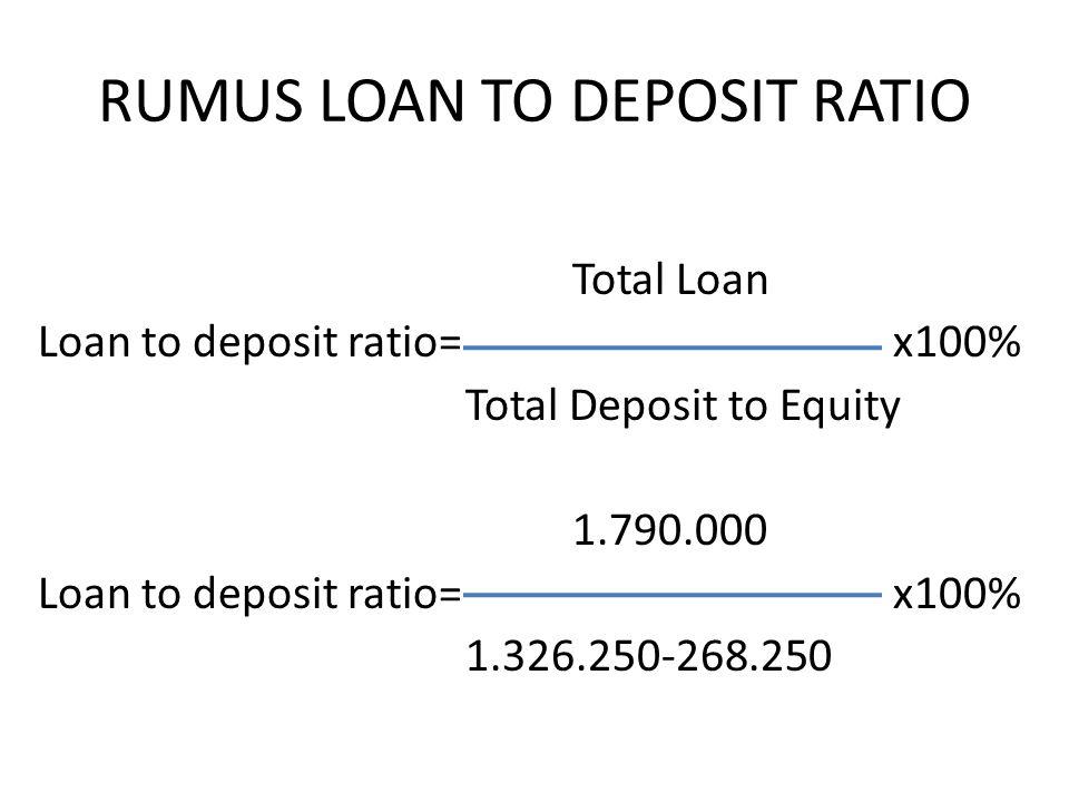 RUMUS LOAN TO DEPOSIT RATIO Total Loan Loan to deposit ratio=x100% Total Deposit to Equity 1.790.000 Loan to deposit ratio=x100% 1.326.250-268.250