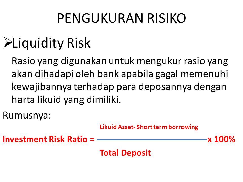 PENGUKURAN RISIKO  Liquidity Risk Rasio yang digunakan untuk mengukur rasio yang akan dihadapi oleh bank apabila gagal memenuhi kewajibannya terhadap