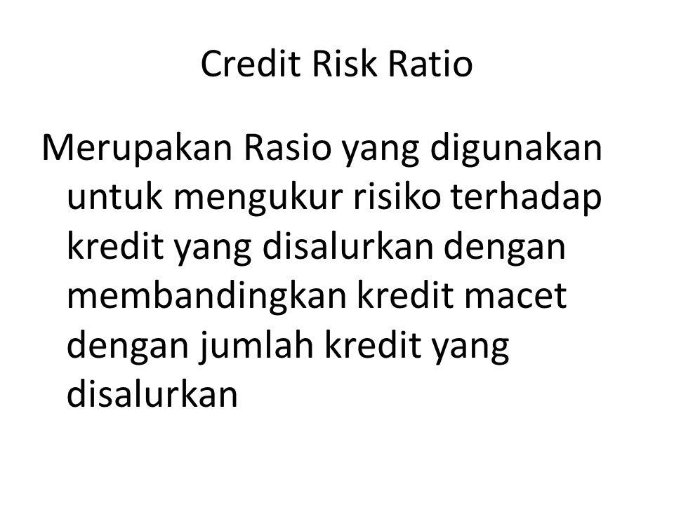 Credit Risk Ratio Merupakan Rasio yang digunakan untuk mengukur risiko terhadap kredit yang disalurkan dengan membandingkan kredit macet dengan jumlah
