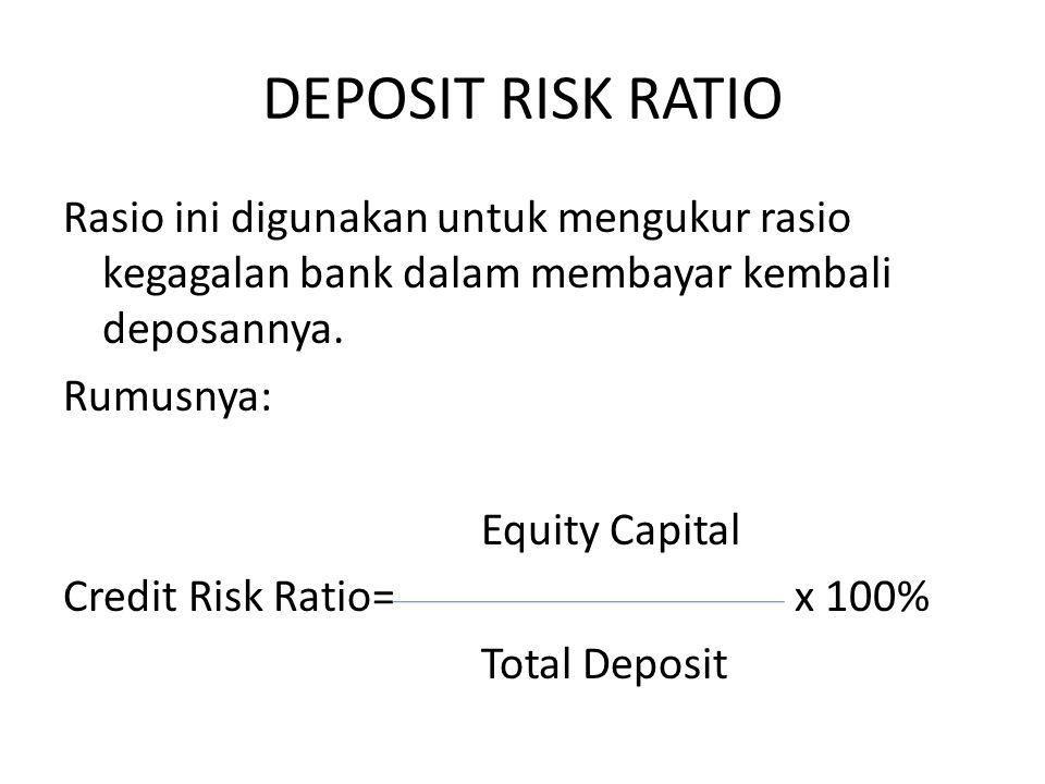 DEPOSIT RISK RATIO Rasio ini digunakan untuk mengukur rasio kegagalan bank dalam membayar kembali deposannya. Rumusnya: Equity Capital Credit Risk Rat