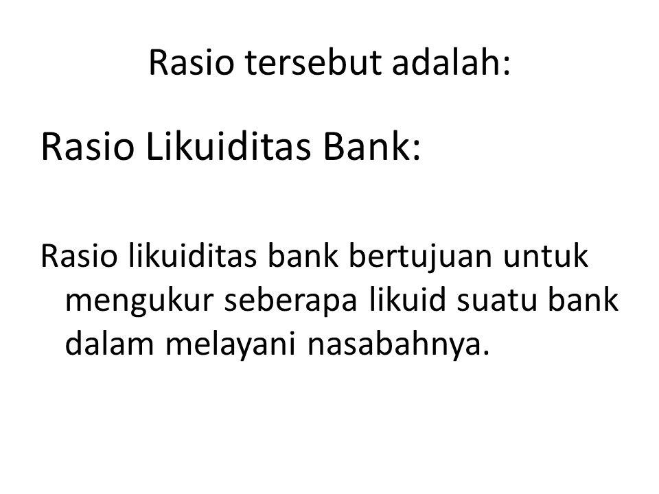 Rasio tersebut adalah: Rasio Likuiditas Bank: Rasio likuiditas bank bertujuan untuk mengukur seberapa likuid suatu bank dalam melayani nasabahnya.