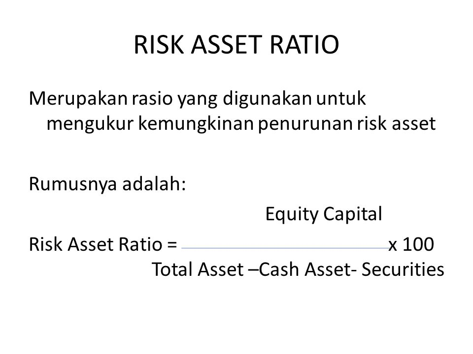 RISK ASSET RATIO Merupakan rasio yang digunakan untuk mengukur kemungkinan penurunan risk asset Rumusnya adalah: Equity Capital Risk Asset Ratio = x 1