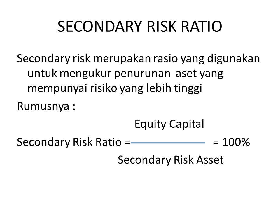 SECONDARY RISK RATIO Secondary risk merupakan rasio yang digunakan untuk mengukur penurunan aset yang mempunyai risiko yang lebih tinggi Rumusnya : Eq