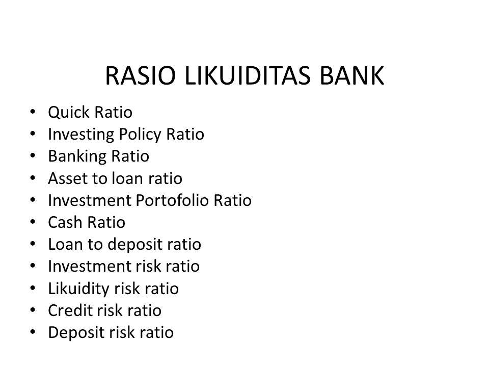 Quick Ratio Investing Policy Ratio Banking Ratio Asset to loan ratio Investment Portofolio Ratio Cash Ratio Loan to deposit ratio Investment risk rati