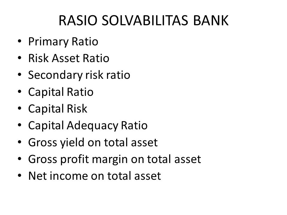 RASIO SOLVABILITAS BANK Primary Ratio Risk Asset Ratio Secondary risk ratio Capital Ratio Capital Risk Capital Adequacy Ratio Gross yield on total ass