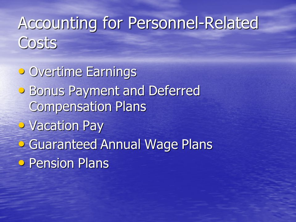 Accounting for Personnel-Related Costs Overtime Earnings Overtime Earnings Bonus Payment and Deferred Compensation Plans Bonus Payment and Deferred Compensation Plans Vacation Pay Vacation Pay Guaranteed Annual Wage Plans Guaranteed Annual Wage Plans Pension Plans Pension Plans
