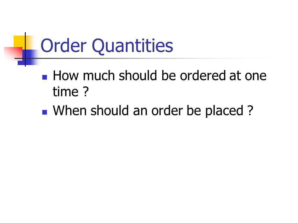 Order Quantities How much should be ordered at one time When should an order be placed
