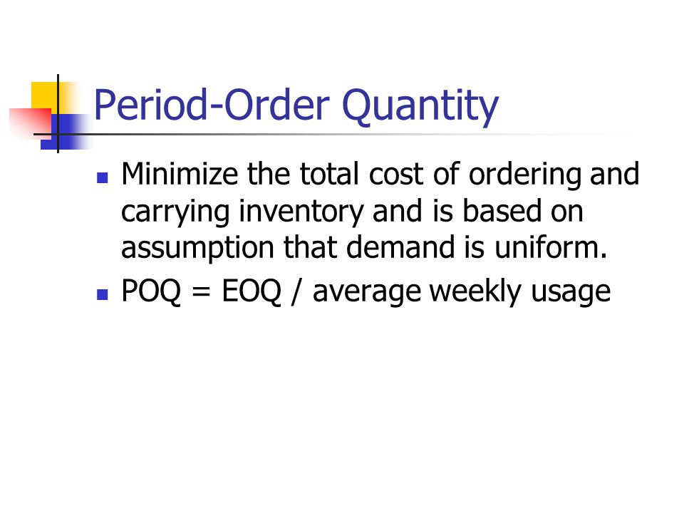 Period-Order Quantity Minimize the total cost of ordering and carrying inventory and is based on assumption that demand is uniform.