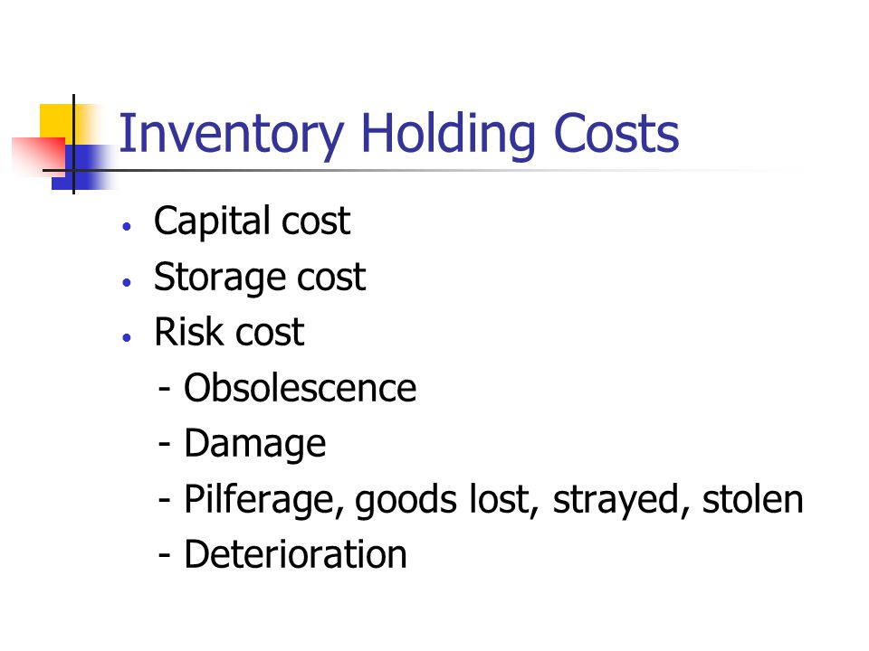 Inventory Holding Costs Capital cost Storage cost Risk cost - Obsolescence - Damage - Pilferage, goods lost, strayed, stolen - Deterioration