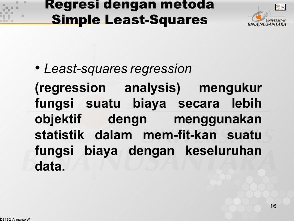 D2182-Armanto W 16 Regresi dengan metoda Simple Least-Squares Least-squares regression (regression analysis) mengukur fungsi suatu biaya secara lebih objektif dengn menggunakan statistik dalam mem-fit-kan suatu fungsi biaya dengan keseluruhan data.