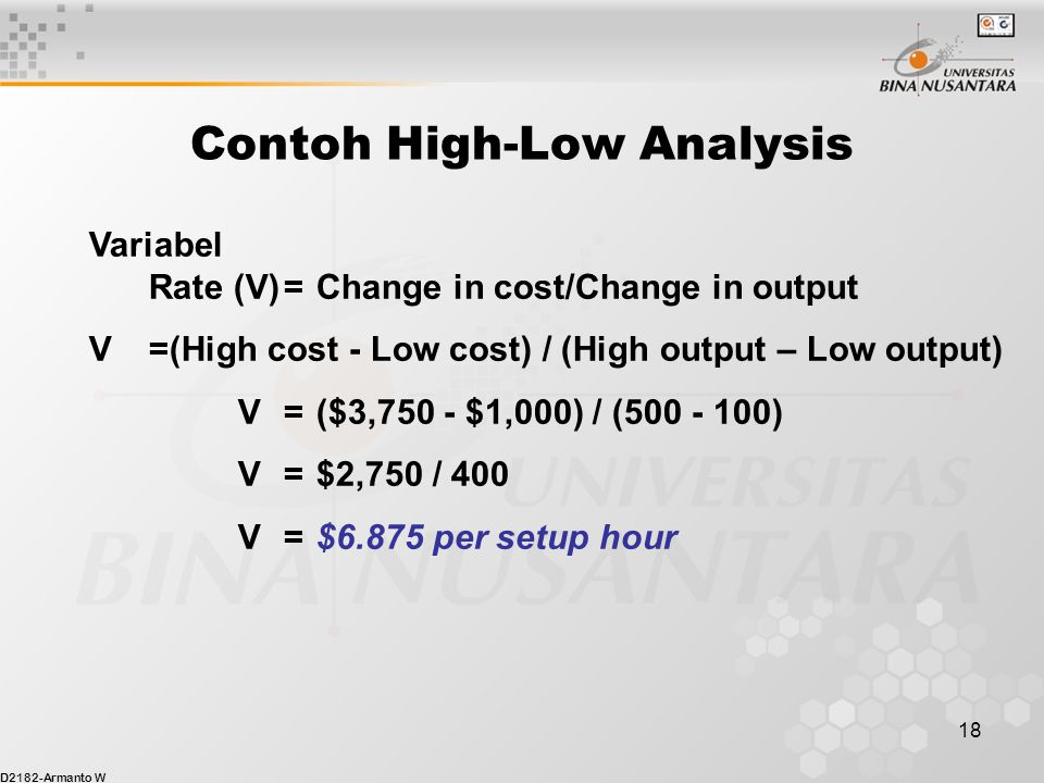 D2182-Armanto W 18 Contoh High-Low Analysis Variabel Rate (V)=Change in cost/Change in output V=(High cost - Low cost) / (High output – Low output) V=($3,750 - $1,000) / (500 - 100) V=$2,750 / 400 V= $6.875 per setup hour