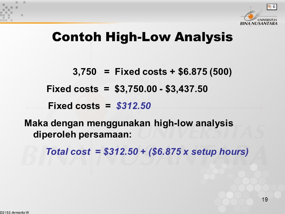 D2182-Armanto W 19 Contoh High-Low Analysis 3,750 = Fixed costs + $6.875 (500) Fixed costs = $3,750.00 - $3,437.50 Fixed costs = $312.50 Maka dengan m