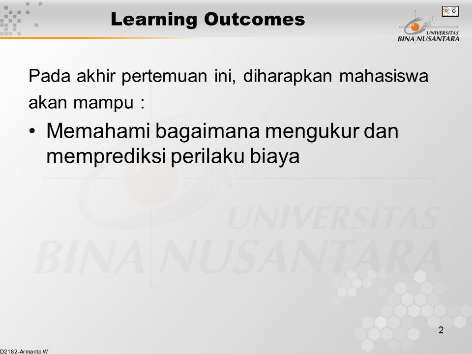 D2182-Armanto W 2 Learning Outcomes Pada akhir pertemuan ini, diharapkan mahasiswa akan mampu : Memahami bagaimana mengukur dan memprediksi perilaku biaya