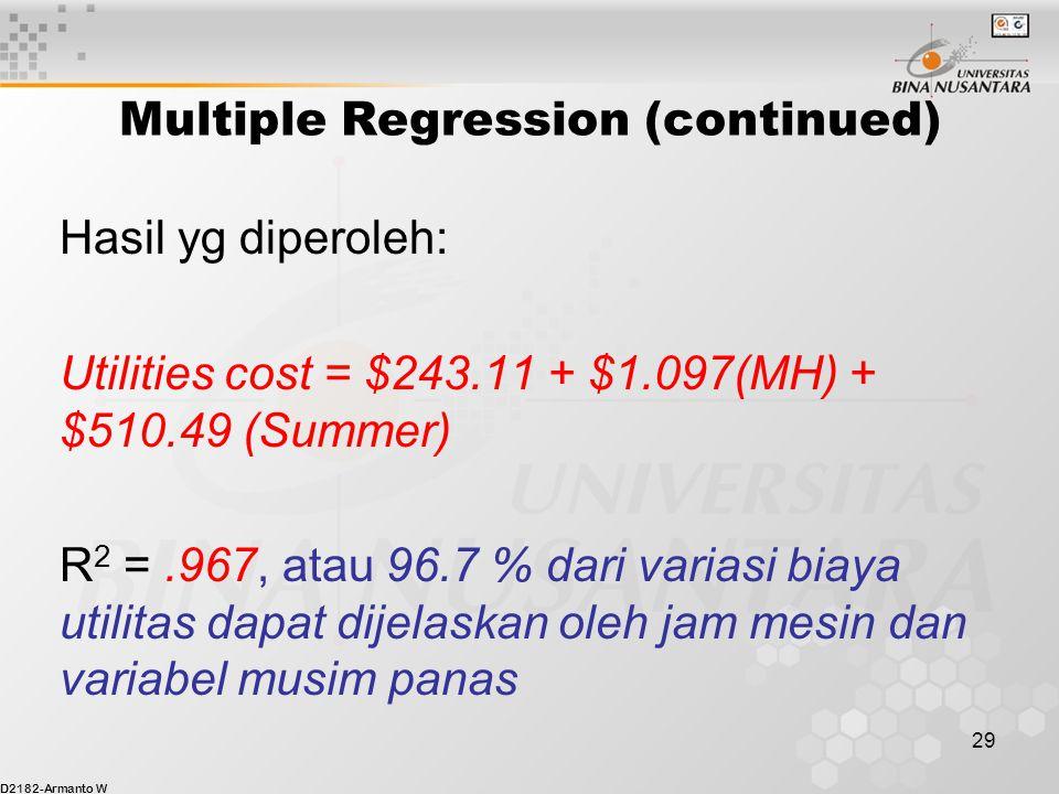 D2182-Armanto W 29 Multiple Regression (continued) Hasil yg diperoleh: Utilities cost = $243.11 + $1.097(MH) + $510.49 (Summer) R 2 =.967, atau 96.7 % dari variasi biaya utilitas dapat dijelaskan oleh jam mesin dan variabel musim panas