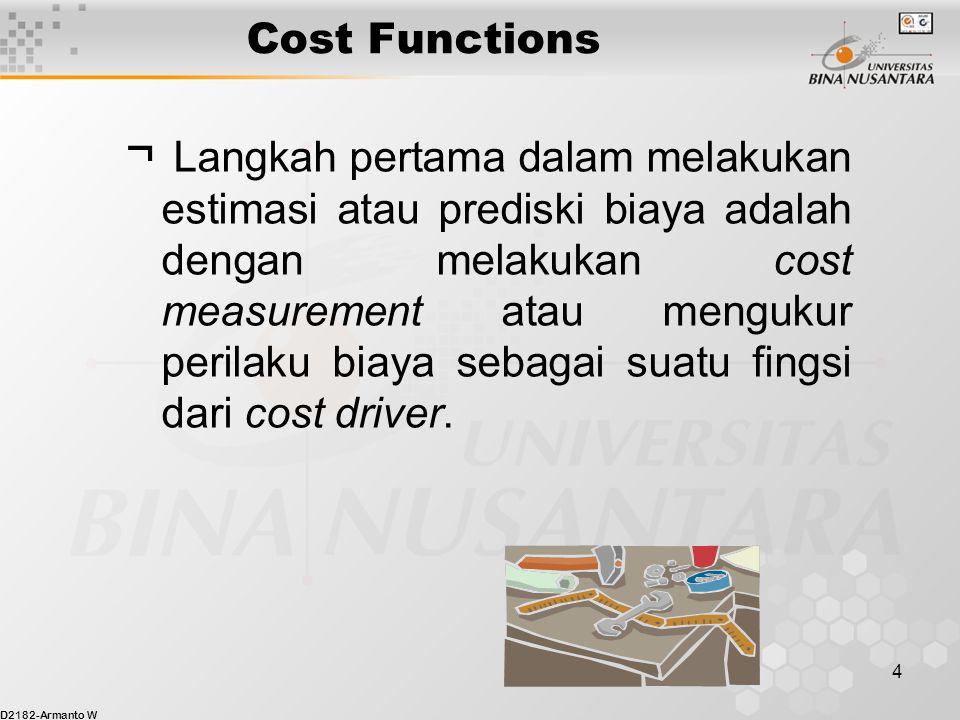 D2182-Armanto W 5 Cost Functions  Langkah kedua adalah memanfaatkan hasil pengukuran biaya untuk melakukan estimasi biaya dimasa depan sesuai dengan tingkatan aktivitas yang diharapkan.
