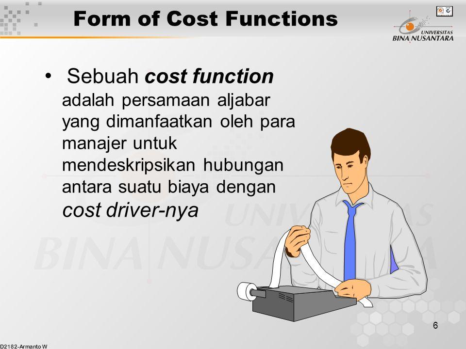 D2182-Armanto W 6 Form of Cost Functions Sebuah cost function adalah persamaan aljabar yang dimanfaatkan oleh para manajer untuk mendeskripsikan hubungan antara suatu biaya dengan cost driver-nya