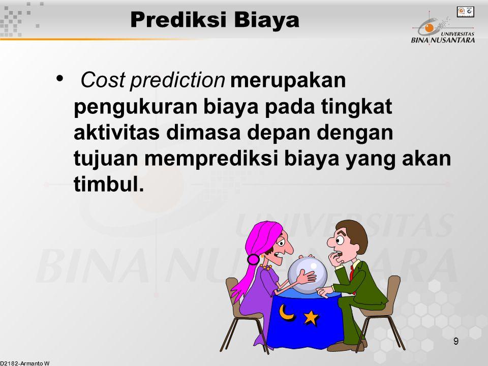 D2182-Armanto W 9 Prediksi Biaya Cost prediction merupakan pengukuran biaya pada tingkat aktivitas dimasa depan dengan tujuan memprediksi biaya yang akan timbul.