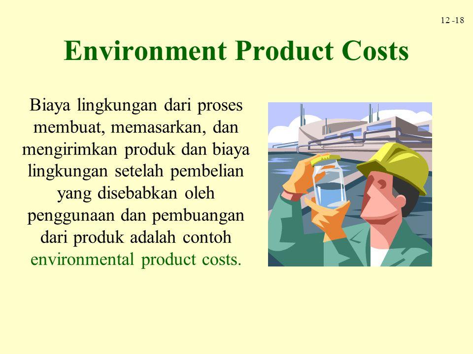 12 -18 Environment Product Costs Biaya lingkungan dari proses membuat, memasarkan, dan mengirimkan produk dan biaya lingkungan setelah pembelian yang