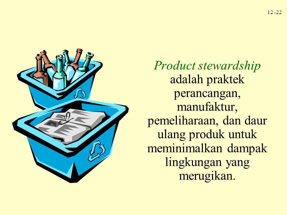 12 -22 Product stewardship adalah praktek perancangan, manufaktur, pemeliharaan, dan daur ulang produk untuk meminimalkan dampak lingkungan yang merug