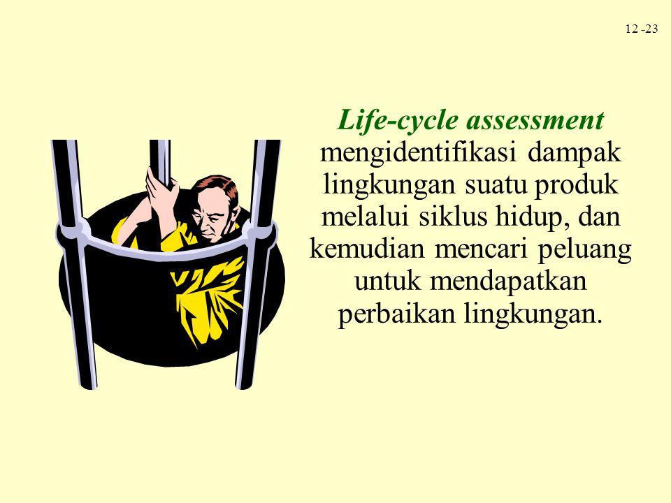 12 -23 Life-cycle assessment mengidentifikasi dampak lingkungan suatu produk melalui siklus hidup, dan kemudian mencari peluang untuk mendapatkan perb