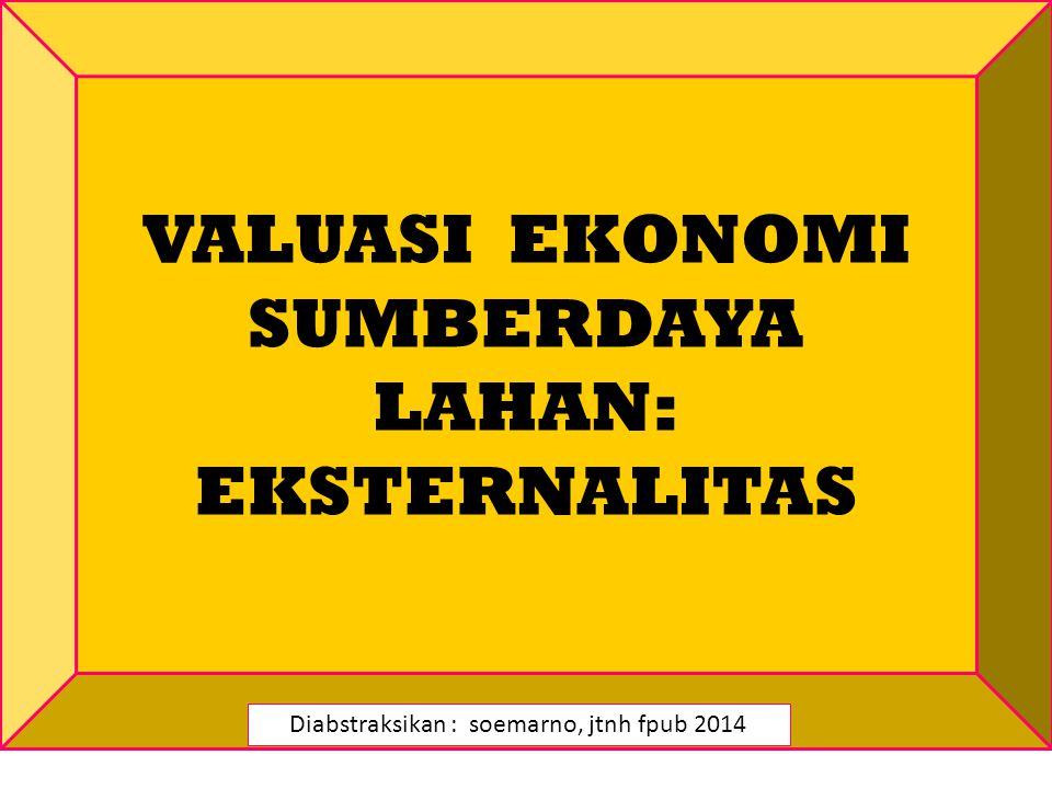 VALUASI EKONOMI SUMBERDAYA LAHAN: EKSTERNALITAS Diabstraksikan : soemarno, jtnh fpub 2014