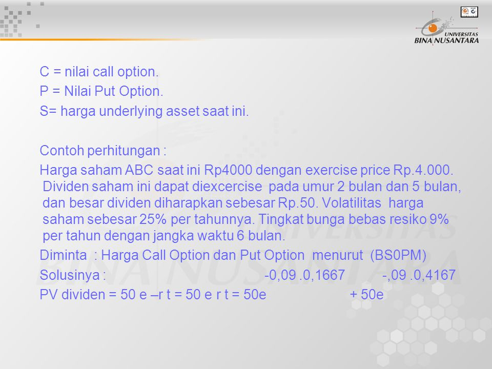 C = nilai call option. P = Nilai Put Option. S= harga underlying asset saat ini. Contoh perhitungan : Harga saham ABC saat ini Rp4000 dengan exercise