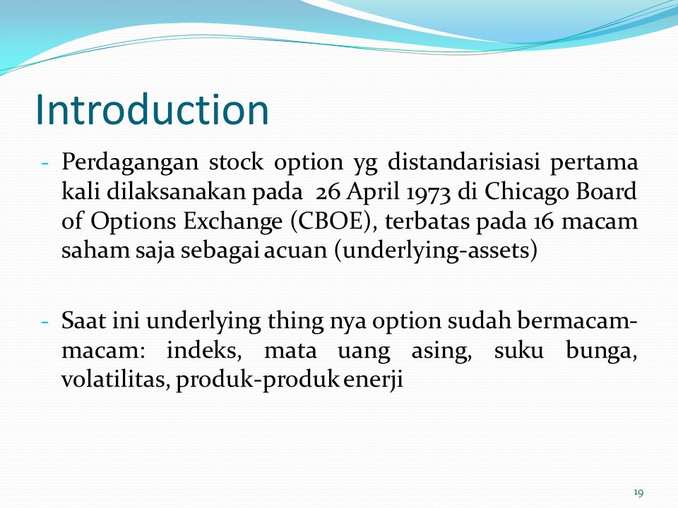 Introduction - Perdagangan stock option yg distandarisiasi pertama kali dilaksanakan pada 26 April 1973 di Chicago Board of Options Exchange (CBOE), t