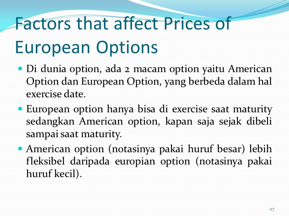 Factors that affect Prices of European Options Di dunia option, ada 2 macam option yaitu American Option dan European Option, yang berbeda dalam hal e