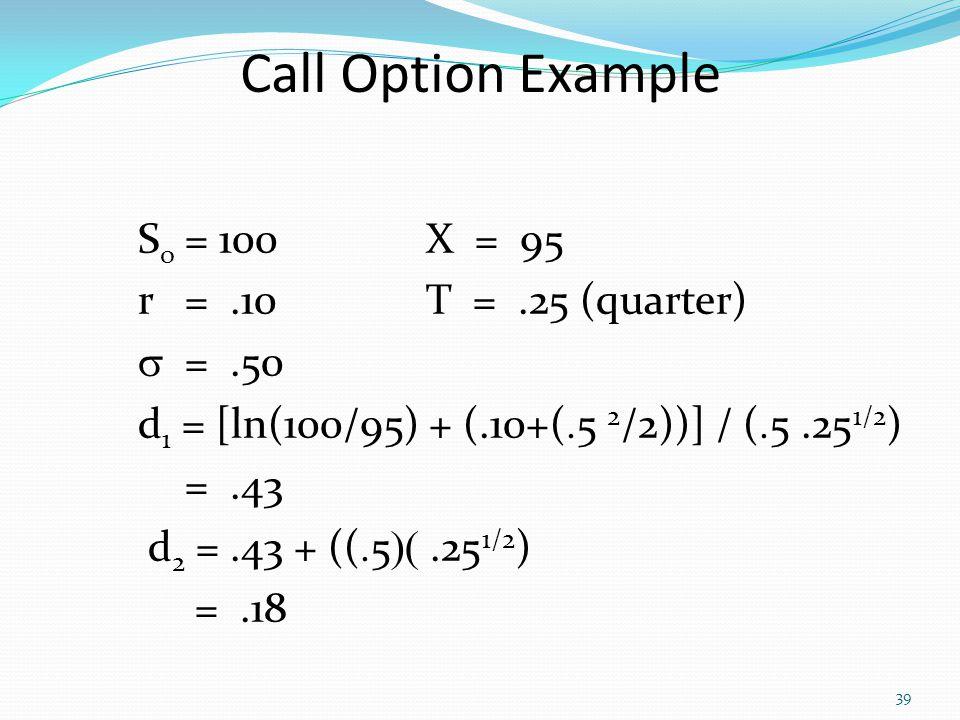 39 S o = 100X = 95 r =.10T =.25 (quarter)  =.50 d 1 = [ln(100/95) + (.10+(  5 2 /2))] / (  5 .25 1/2 ) =.43 d 2 =.43 + ((  5 .25 1/2 ) =.18