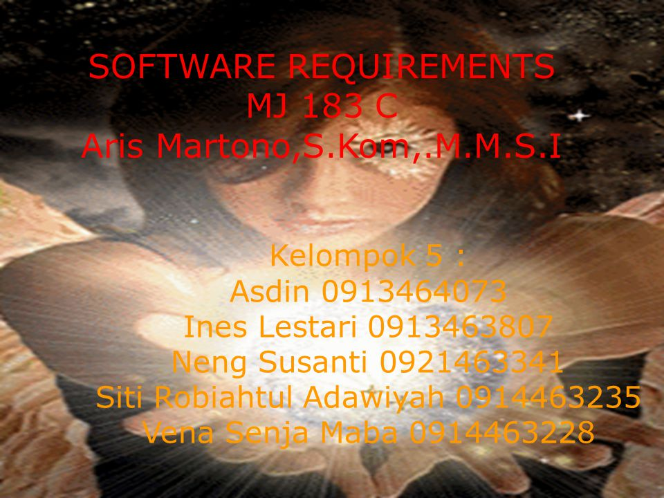 Kelompok 5 : Asdin 0913464073 Ines Lestari 0913463807 Neng Susanti 0921463341 Siti Robiahtul Adawiyah 0914463235 Vena Senja Maba 0914463228 SOFTWARE REQUIREMENTS MJ 183 C Aris Martono,S.Kom,.M.M.S.I