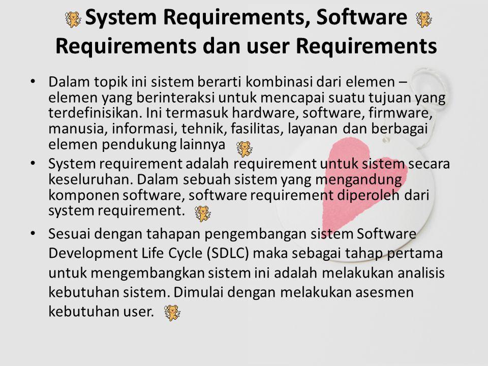 System Requirements, Software Requirements dan user Requirements Dalam topik ini sistem berarti kombinasi dari elemen – elemen yang berinteraksi untuk mencapai suatu tujuan yang terdefinisikan.