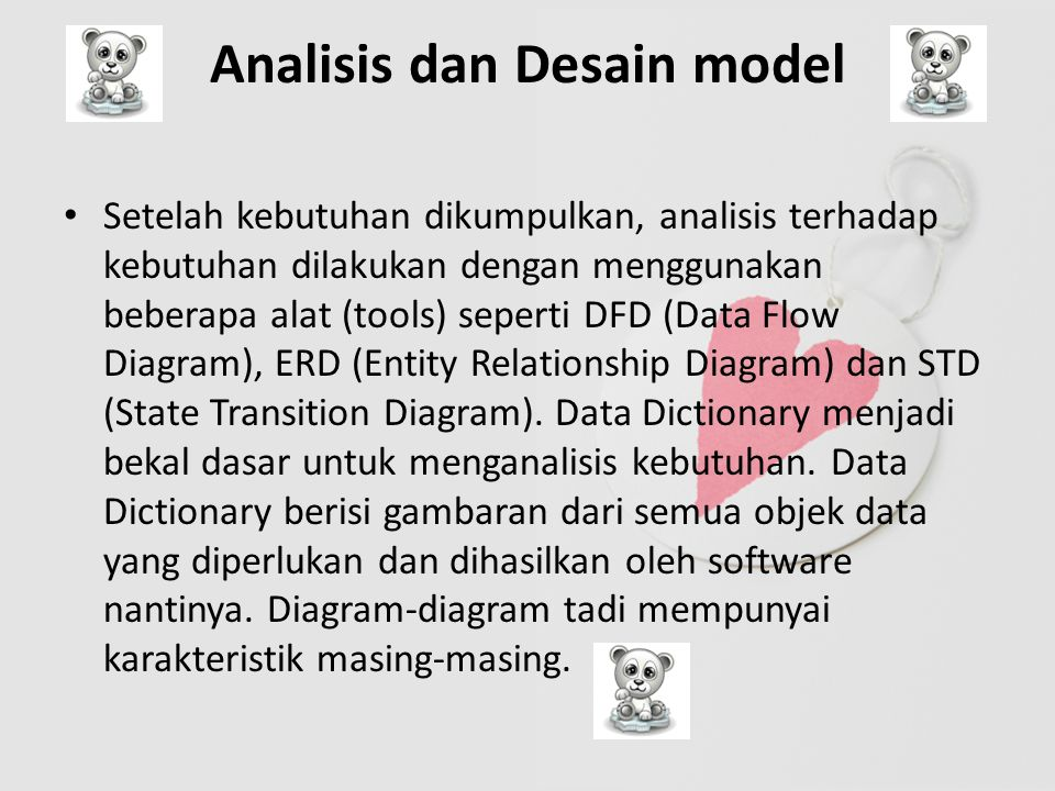Analisis dan Desain model Setelah kebutuhan dikumpulkan, analisis terhadap kebutuhan dilakukan dengan menggunakan beberapa alat (tools) seperti DFD (Data Flow Diagram), ERD (Entity Relationship Diagram) dan STD (State Transition Diagram).