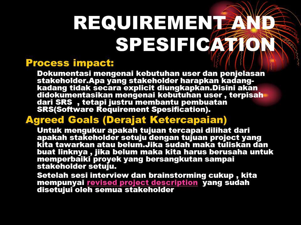 REQUIREMENT AND SPESIFICATION Process impact: Dokumentasi mengenai kebutuhan user dan penjelasan stakeholder.Apa yang stakeholder harapkan kadang- kad