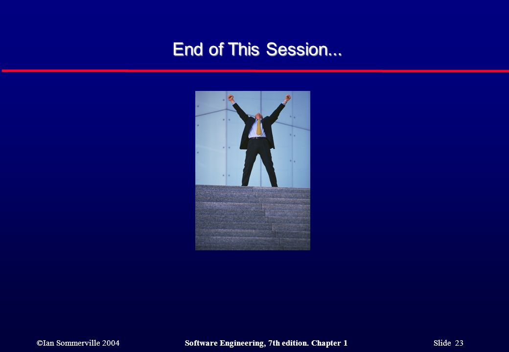 ©Ian Sommerville 2004Software Engineering, 7th edition. Chapter 1 Slide 23 End of This Session...