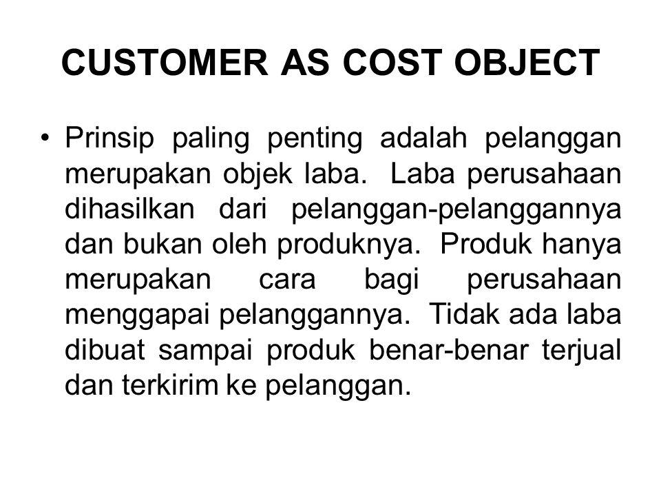 CUSTOMER AS COST OBJECT Prinsip paling penting adalah pelanggan merupakan objek laba.