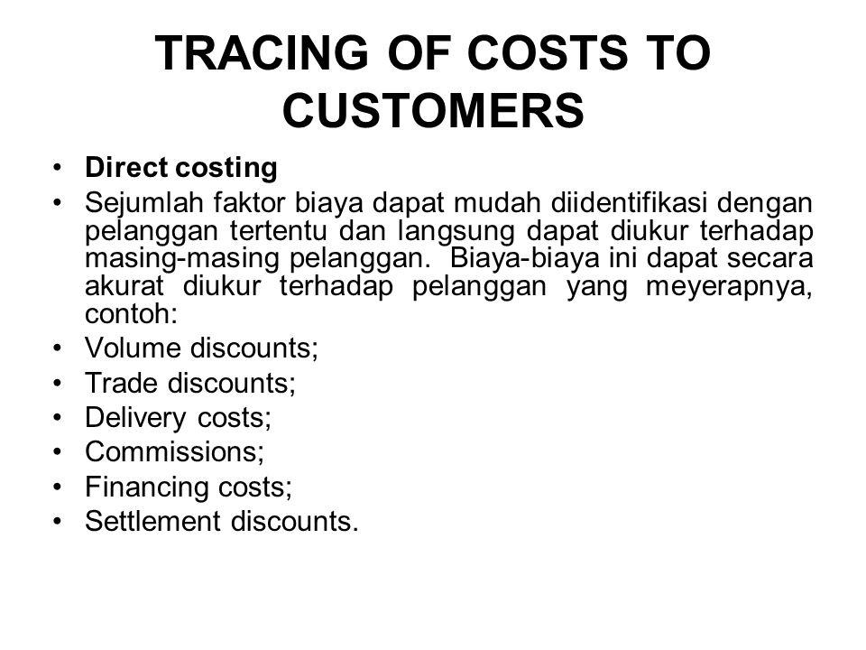 TRACING OF COSTS TO CUSTOMERS Direct costing Sejumlah faktor biaya dapat mudah diidentifikasi dengan pelanggan tertentu dan langsung dapat diukur terhadap masing-masing pelanggan.