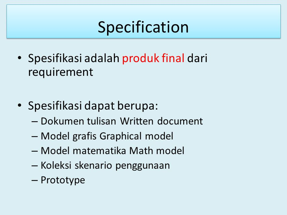 Specification Spesifikasi adalah produk final dari requirement Spesifikasi dapat berupa: – Dokumen tulisan Written document – Model grafis Graphical m